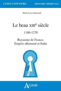 Marie-Luce Septsault - Le beau XIIIe siècle - 1180 - 1270. Royaume de France, Empire allemand et Italie.