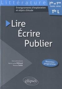 Marie-Lucile Milhaud et Etienne Calais - Lire, écrire, publier - Littérature 2de, 1res et Tle L toutes séries.