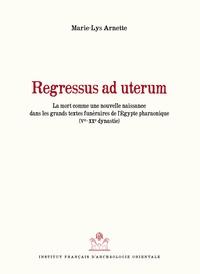 Marie-Lys Arnette - Regressus ad uterum - La mort comme nouvelle naissance dans les grands textes funéraires de l'Egypte pharaonique (Ve-XXe dynastie).