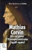 Marie-Madeleine de Cevins - Mathias Corvin - Un roi pour l'Europe centrale (1458-1490).