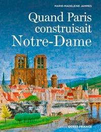 Marie-Madeleine Jammes - Quand Paris construisait Notre-Dame.