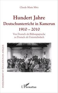 Marie mbia Claude - Hundert Jahre Deutschunterricht in Kamerun 1910 - 2010 - Von Deutsch als Bildungssprache zu Deutsch als Unterrichtsfach.