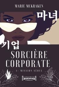 Marie McKraken - Sorcière Corporate Tome 1 : Mission Séoul.