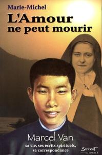Marie-Michel - L'Amour ne peut mourir - Marcel Van, sa vie, ses écrits spirituels, sa correspondance.