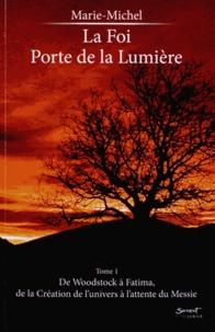 Marie-Michel - La foi, porte de la lumière - Tome 1, De Woodstock à Fatima, de la Création de l'univers à l'attente du Messie.