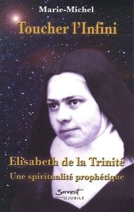 Marie-Michel - Toucher l'infini - Elisabeth de la Trinité : Une spiritualité prophétique.