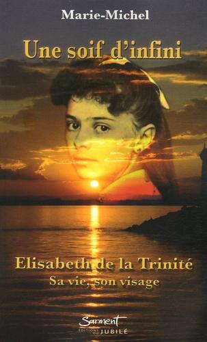 Marie-Michel - Une soif d'infini - Elisabeth de la Trinité Sa vie, son visage.