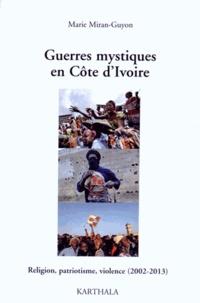 Marie Miran-Guyon - Guerres mystiques en Côte d'Ivoire - Religion, patriotisme, violence (2002-2013).