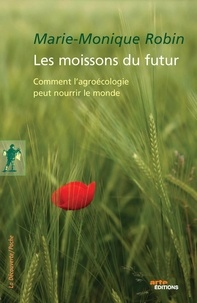 Marie-Monique Robin - Les moissons du futur - Comment l'agroécologie peut nourrir le monde.