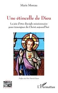 Marie Moreau - Une étincelle de Dieu - La joie d'être disciple-missionnaire pour témoigner du Christ aujourd'hui.