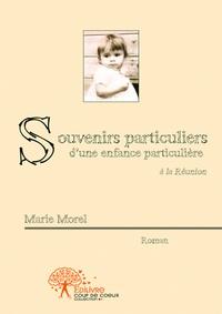 Marie Morel - Souvenirs particuliers d'une enfance particulière.