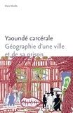 Marie Morelle - Yaoundé carcérale - Géographie d'une ville et de sa prison.