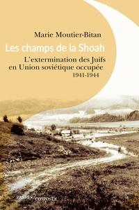 Marie Moutier-Bitan - Les champs de la Shoah - L'extermination des Juifs en Union soviétique occupée 1941-1944.