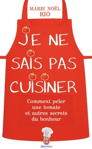 Marie-Noël Rio - Je ne sais pas cuisiner - Comment peler une tomate et autres secrets du bonheur.