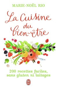 Marie-Noël Rio - La Cuisine du bien-être - 200 recettes faciles, sans gluten ni laitages.