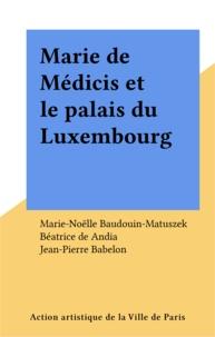 Marie-Noëlle Baudouin-Matuszek - Marie de Médicis et le Palais du Luxembourg.
