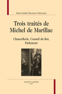Marie-Noëlle Baudouin-Matuszek - Trois traités de Michel de Marillac - Chancellerie, Conseil du Roi, Parlement.