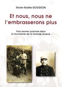 Marie-Noëlle Gougeon - Et nous, nous ne l'embrasserons plus - Trois jeunes Lyonnais dans la tourmente de la Grande Guerre.