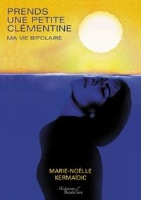 Prends une petite clémentine- Ma vie bipolaire - Marie-Noëlle Kermaïdic  