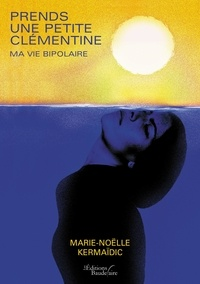 Marie-Noëlle Kermaïdic - Prends une petite clémentine - Ma vie bipolaire.