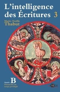 Marie-Noëlle Thabut - L'intelligence des Ecritures - Tome 3, Année B, Temps privilégiés.