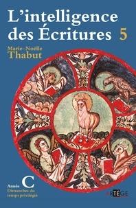 Marie-Noëlle Thabut - L'intelligence des Ecritures - Tome 5, Année C, Temps privilégiés.