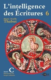 Marie-Noëlle Thabut - L'intelligence des Ecritures - Tome 6, Année C, Temps ordinaire.