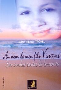 Marie-Noëlle Tronel - Au nom de mon fils Vincent - Son combat contre la leucémie.