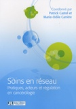 Marie-Odile Carrère et Patrick Castel - Soins en réseau - Pratiques, acteurs et régulation en cancérologie.