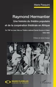 Marie Pasquini - Raymond Hermantier : une histoire du théâtre populaire et de la coopération théâtrale en Afrique - Du TNP de Jean Vilar au Théâtre national Daniel-Sorano à Dakar (1940-1984).