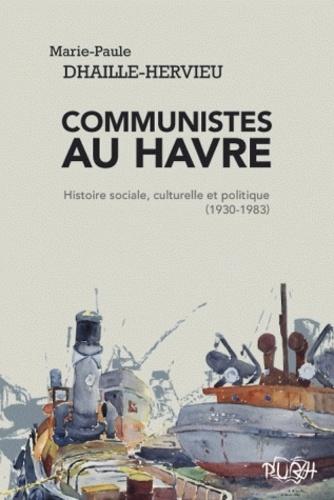 Marie-Paule Dhaille-Hervieu - Communistes au Havre - Histoire sociale, culturelle et politique (1930-1983).