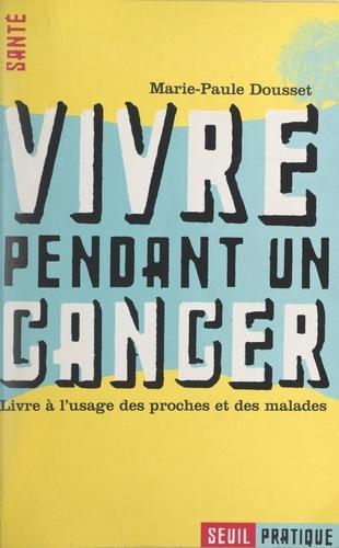 Vivre pendant un cancer. Livre à l'usage des proches et des malades