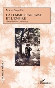 Marie-Paule Ha - La femme française et l'empire - Textes choisis et commentés.
