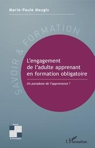 Marie-Paule Maugis - L'engagement de l'adulte apprenant en formation obligatoire - Un paradoxe de l'apprenance ?.