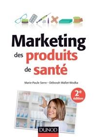 Marie-Paule Serre et Deborah Wallet-Wodka - Marketing des produits de santé - 2e éd. - Stratégies d'accès au marché - Médicaments remboursalbes, selfcare, cosmétiques et aliments santé.