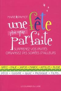 Marie Paynot - Une fête plus que parfaite - Surprenez vos invités, organisez des soirées d'ailleurs.