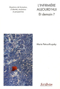 Marie Petrus-Krupsky - L'infirmière aujourd'hui - et demain ? - Questions de formation, d'identité, évolutions et perspectives.