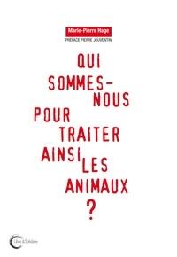 Marie-Pierre Hage - Qui sommes-nous pour traiter ainsi les animaux ?.