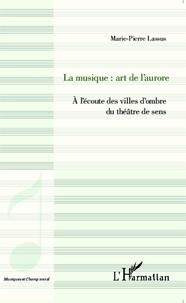 Marie-Pierre Lassus - La musique : art de l'aurore - A l'écoute des villes d'ombre du théâtre de sens.