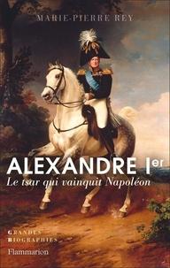 Marie-Pierre Rey - Alexandre Ier - Le tsar qui vainquit Napoléon.