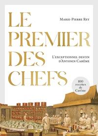 Marie-Pierre Rey - Le premier des chefs - L'exceptionnel destin d'Antonin Carême.