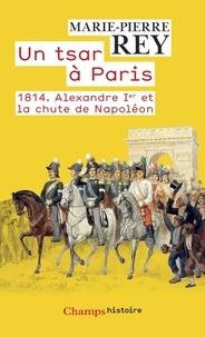 Marie-Pierre Rey - Un tsar à Paris - 1814. Alexandre Ier et la chute de Napoléon.