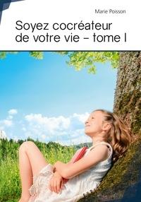 Marie Poisson - Soyez cocreateur de votre vie - tome i.