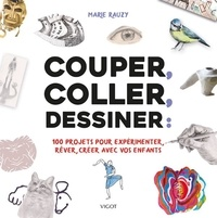 Marie Rauzy - Couper, coller, dessiner : 100 projets pour expérimenter, rêver, créer avec vos enfants.