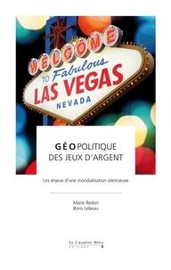 Marie Redon et Boris Lebeau - Géopolitique des jeux d'argent - Les enjeux d'une mondialisation silencieuse.