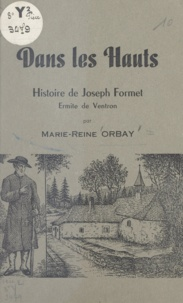 Marie-Reine Orbay - Dans les Hauts - Histoire de Joseph Formet, ermite de Ventron.
