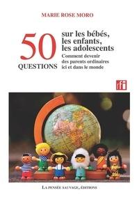 Marie Rose Moro - 50 questions sur les bébés, les enfants, les adolescents - Comment devenir des parents ordinaires ici et dans le monde.