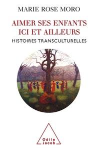 Marie Rose Moro - Aimer ses enfants ici et ailleurs - Histoires transculturelles.