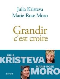 Marie Rose Moro et Julia Kristeva - Grandir c'est croire.