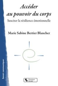 Marie Sabine Bertier Blancher - Accéder au pouvoir du corps - Susciter la résilience émotionnelle.